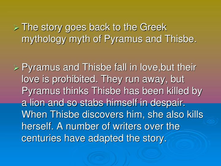 The story goes back to the Greek mythology myth of Pyramus and Thisbe.