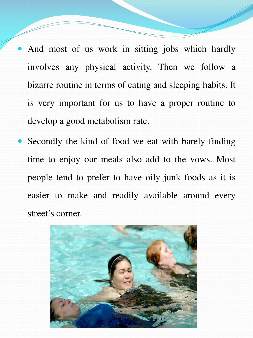 And most of us work in sitting jobs which hardly involves any physical activity. Then we follow a bizarre routine in terms of eating and sleeping habits. It is very important for us to have a proper routine to develop a good metabolism rate.