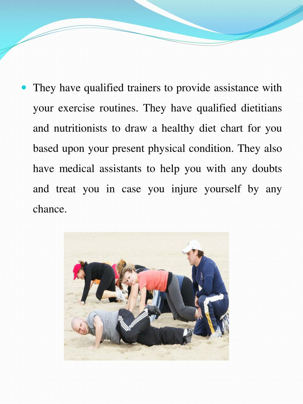 They have qualified trainers to provide assistance with your exercise routines. They have qualified dietitians and nutritionists to draw a healthy diet chart for you based upon your present physical condition. They also have medical assistants to help you with any doubts and treat you in case you injure yourself by any chance.