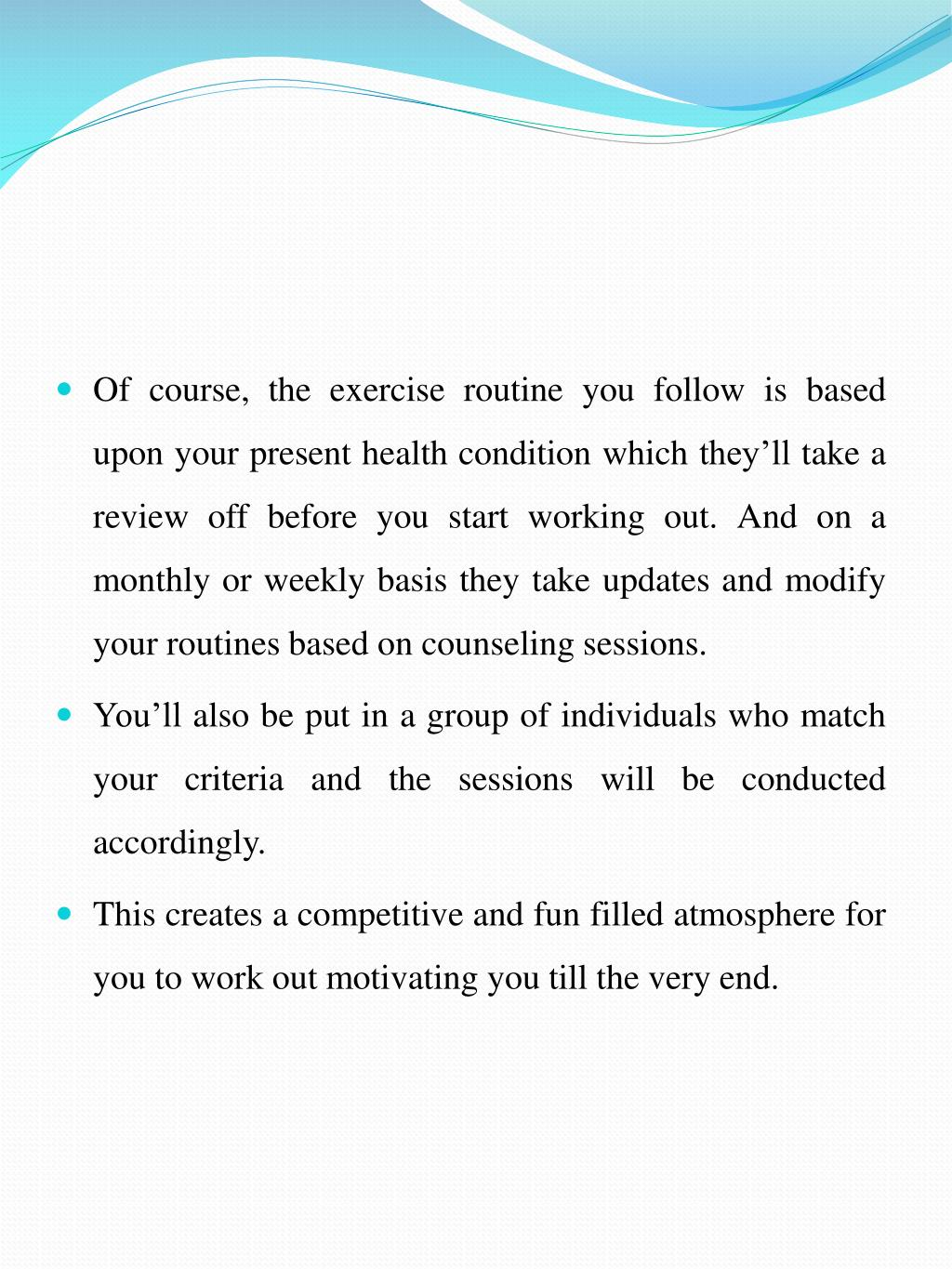 Of course, the exercise routine you follow is based upon your present health condition which they'll take a review off before you start working out. And on a monthly or weekly basis they take updates and modify your routines based on counseling sessions.