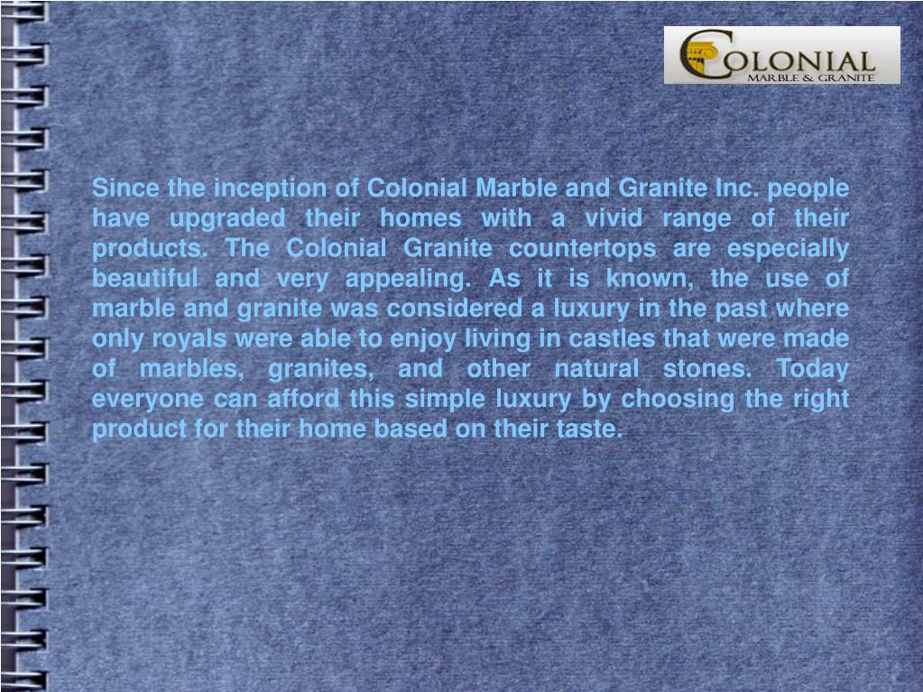 Since the inception of Colonial Marble and Granite Inc. people have upgraded their homes with a vivid range of their products. The Colonial Granite countertops are especially beautiful and very appealing. As it is known, the use of marble and granite was considered a luxury in the past where only royals were able to enjoy living in castles that were made of marbles, granites, and other natural stones. Today everyone can afford this simple luxury by choosing the right product for their home based on their taste.