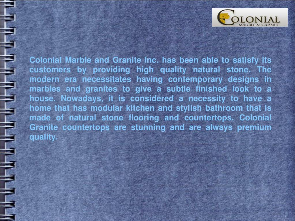 Colonial Marble and Granite Inc. has been able to satisfy its customers by providing high quality natural stone. The modern era necessitates having contemporary designs in marbles and granites to give a subtle finished look to a house. Nowadays, it is considered a necessity to have a home that has modular kitchen and stylish bathroom that is made of natural stone flooring and countertops. Colonial Granite countertops are stunning and are always premium quality.