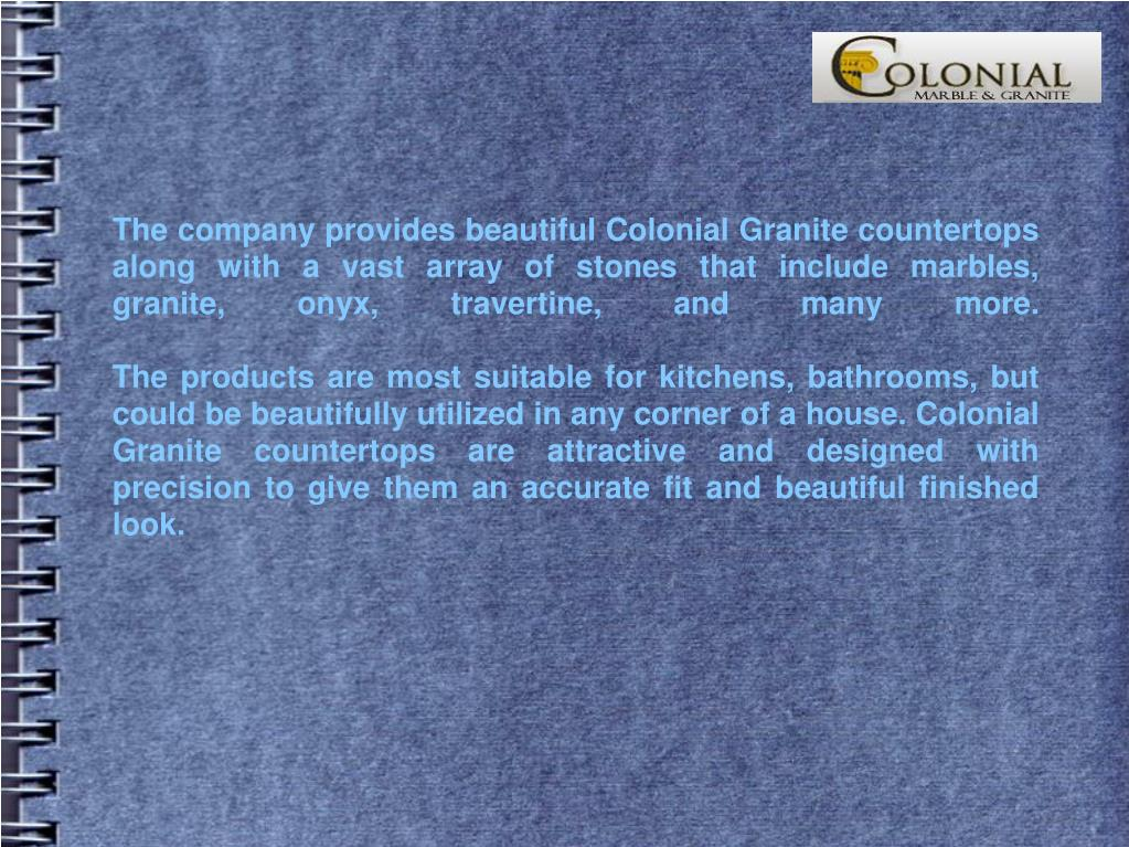 The company provides beautiful Colonial Granite countertops along with a vast array of stones that include marbles, granite, onyx, travertine, and many more.