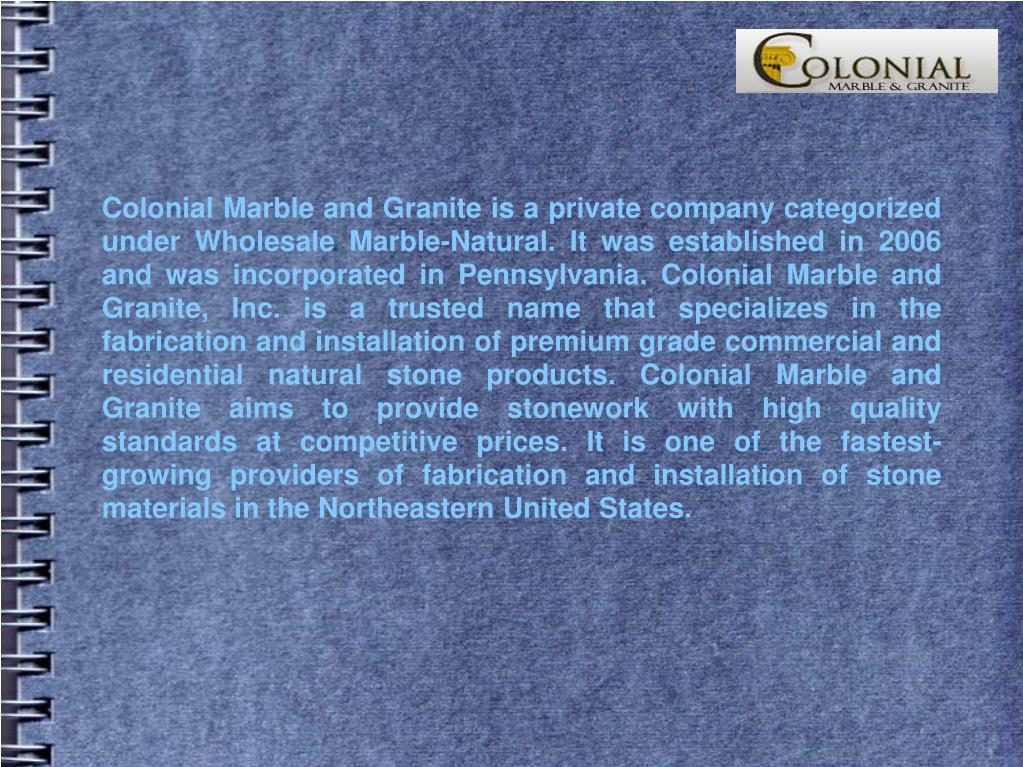 Colonial Marble and Granite is a private company categorized under Wholesale Marble-Natural. It was established in 2006 and was incorporated in Pennsylvania. Colonial Marble and Granite, Inc. is a trusted name that specializes in the fabrication and installation of premium grade commercial and residential natural stone products. Colonial Marble and Granite aims to provide stonework with high quality standards at competitive prices. It is one of the fastest-growing providers of fabrication and installation of stone materials in the Northeastern United States.