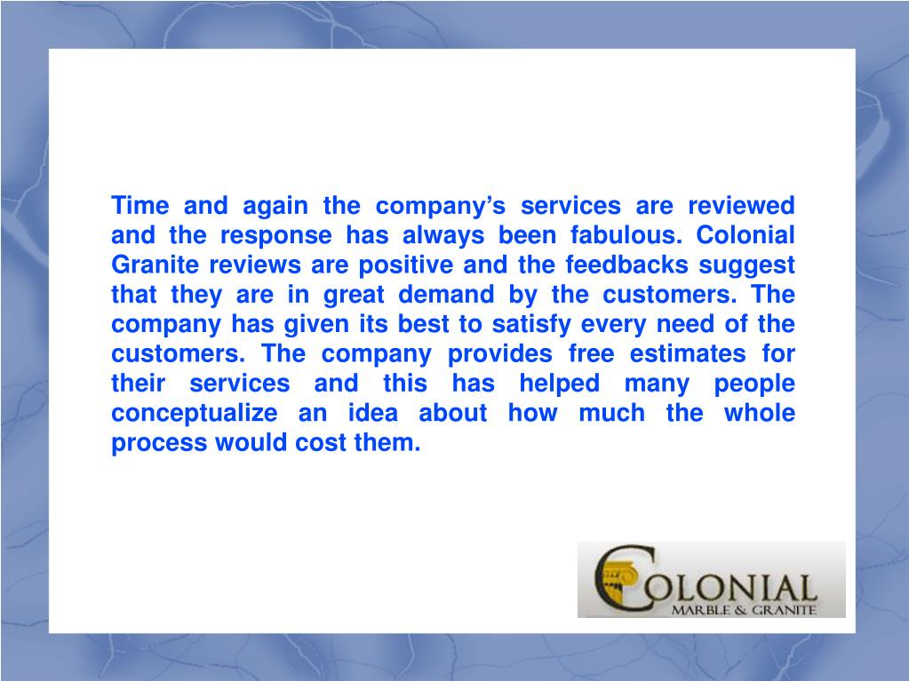 Time and again the company's services are reviewed and the response has always been fabulous. Colonial Granite reviews are positive and the feedbacks suggest that they are in great demand by the customers. The company has given its best to satisfy every need of the customers. The company provides free estimates for their services and this has helped many people conceptualize an idea about how much the whole process would cost them.