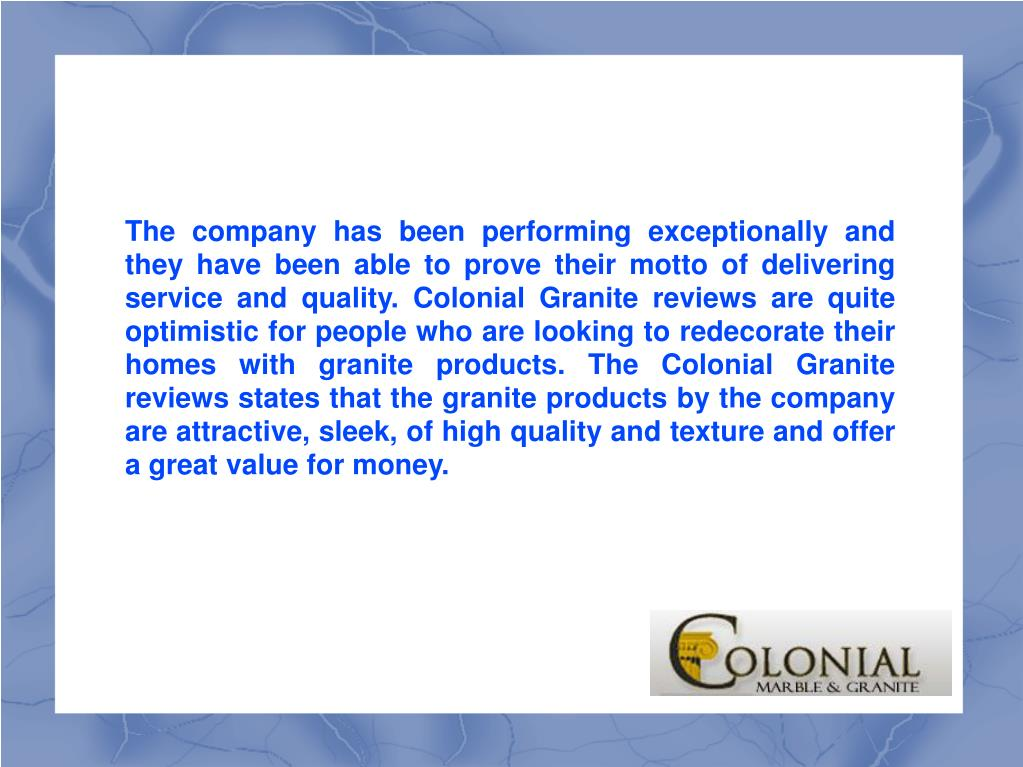 The company has been performing exceptionally and they have been able to prove their motto of delivering service and quality. Colonial Granite reviews are quite optimistic for people who are looking to redecorate their homes with granite products. The Colonial Granite reviews states that the granite products by the company are attractive, sleek, of high quality and texture and offer a great value for money.