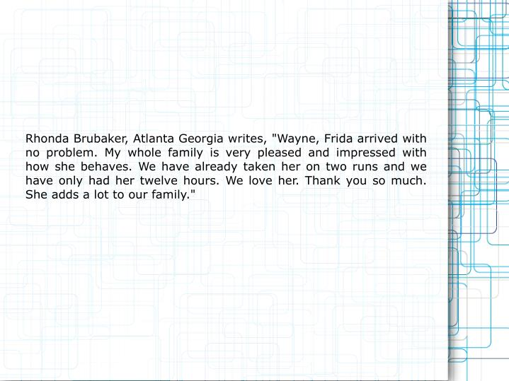 "Rhonda Brubaker, Atlanta Georgia writes, ""Wayne, Frida arrived with no problem. My whole family is v..."