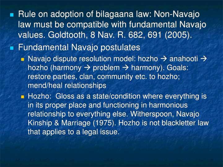 Rule on adoption of bilagaana law: Non-Navajo law must be compatible with fundamental Navajo values. Goldtooth, 8 Nav. R. 682, 691 (2005).
