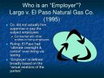 who is an employer largo v el paso natural gas co 1995