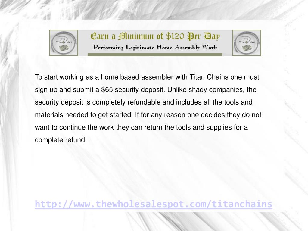 To start working as a home based assembler with Titan Chains one must sign up and submit a $65 security deposit. Unlike shady companies, the security deposit is completely refundable and includes all the tools and materials needed to get started. If for any reason one decides they do not want to continue the work they can return the tools and supplies for a complete refund.