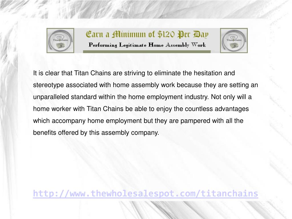 It is clear that Titan Chains are striving to eliminate the hesitation and stereotype associated with home assembly work because they are setting an unparalleled standard within the home employment industry. Not only will a home worker with Titan Chains be able to enjoy the countless advantages which accompany home employment but they are pampered with all the benefits offered by this assembly company.