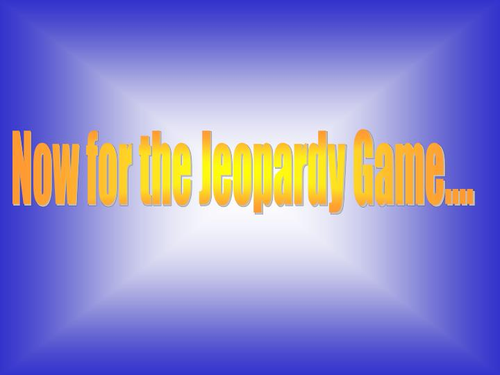 Now for the Jeopardy Game....