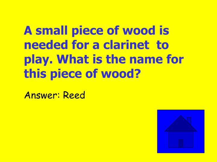 A small piece of wood is needed for a clarinet  to play. What is the name for this piece of wood?
