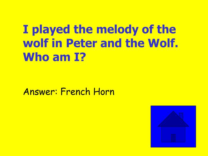 I played the melody of the wolf in Peter and the Wolf. Who am I?