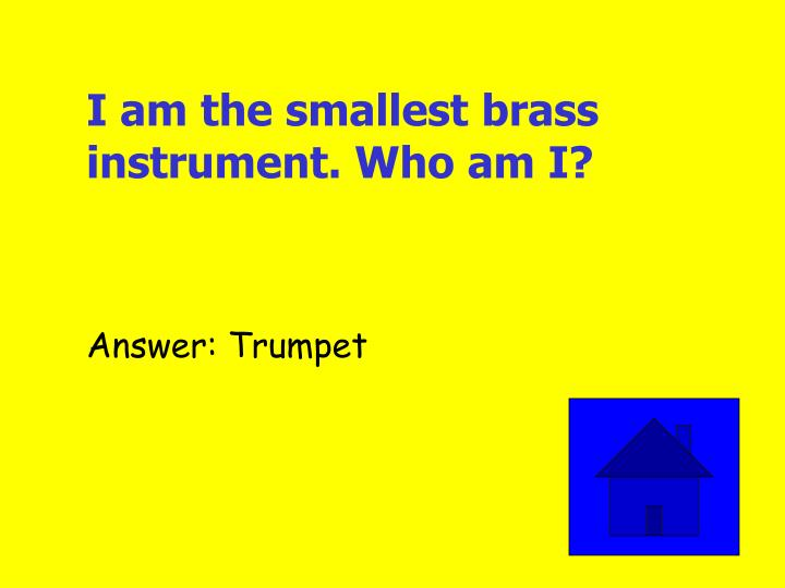 I am the smallest brass instrument. Who am I?