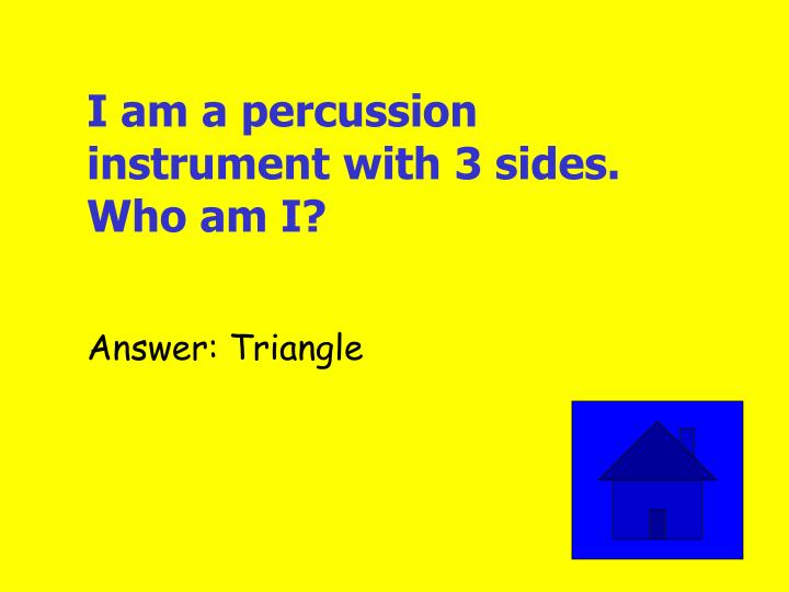 I am a percussion instrument with 3 sides. Who am I?