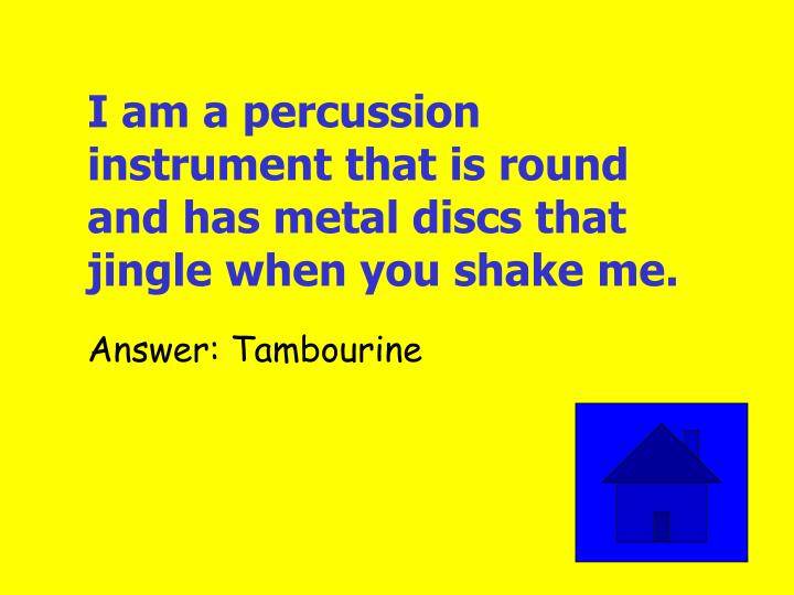 I am a percussion instrument that is round and has metal discs that jingle when you shake me.