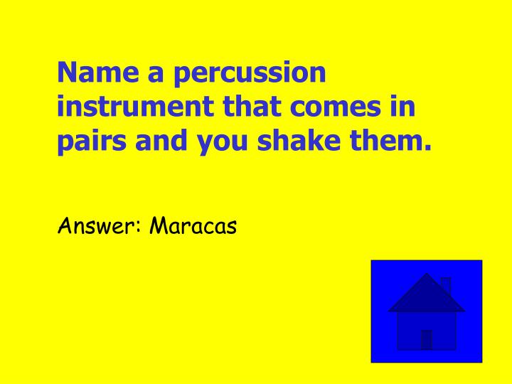 Name a percussion instrument that comes in pairs and you shake them.
