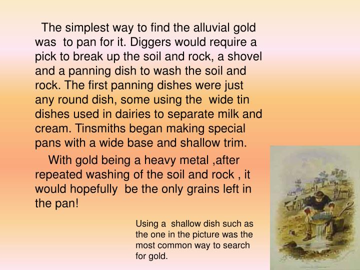 The simplest way to find the alluvial gold was  to pan for it. Diggers would require a pick to break up the soil and rock, a shovel and a panning dish to wash the soil and rock. The first panning dishes were just any round dish, some using the  wide tin dishes used in dairies to separate milk and cream. Tinsmiths began making special pans with a wide base and shallow trim.