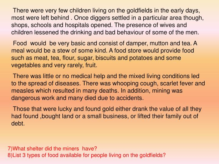 There were very few children living on the goldfields in the early days,  most were left behind . Once diggers settled in a particular area though, shops, schools and hospitals opened. The presence of wives and children lessened the drinking and bad behaviour of some of the men.