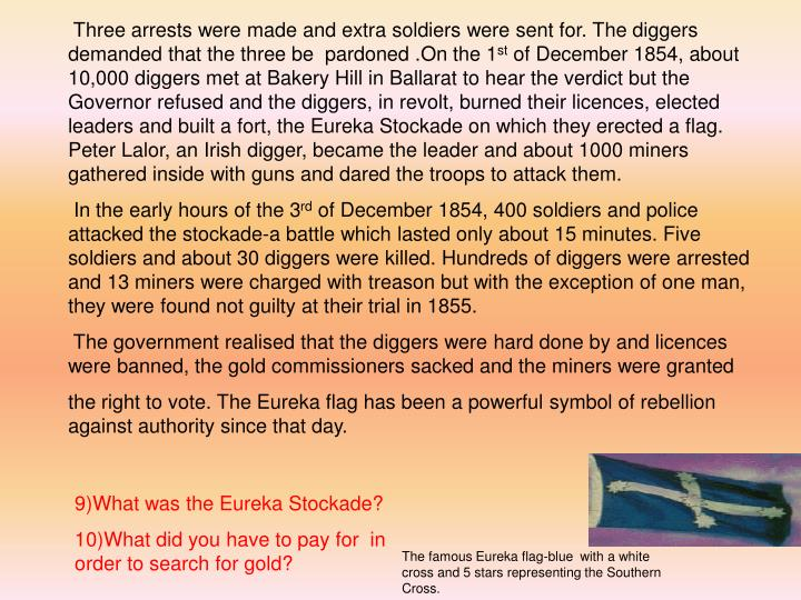 Three arrests were made and extra soldiers were sent for. The diggers demanded that the three be  pardoned .On the 1