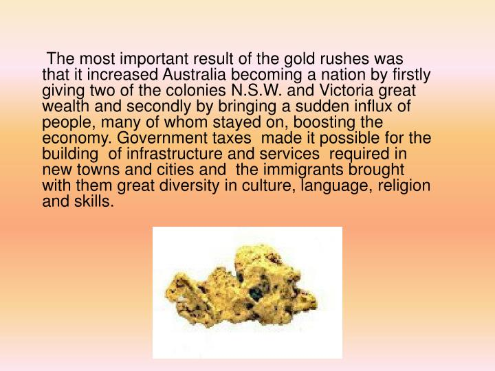 The most important result of the gold rushes was that it increased Australia becoming a nation by firstly giving two of the colonies N.S.W. and Victoria great wealth and secondly by bringing a sudden influx of people, many of whom stayed on, boosting the economy. Government taxes  made it possible for the  building  of infrastructure and services  required in new towns and cities and  the immigrants brought  with them great diversity in culture, language, religion and skills.
