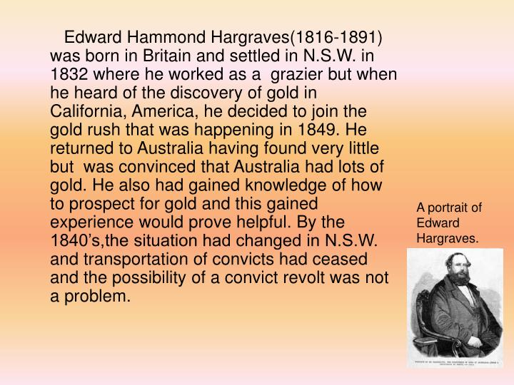 Edward Hammond Hargraves(1816-1891) was born in Britain and settled in N.S.W. in 1832 where he worked as a  grazier but when he heard of the discovery of gold in California, America, he decided to join the gold rush that was happening in 1849. He returned to Australia having found very little but  was convinced that Australia had lots of gold. He also had gained knowledge of how to prospect for gold and this gained experience would prove helpful. By the 1840's,the situation had changed in N.S.W. and transportation of convicts had ceased and the possibility of a convict revolt was not a problem.