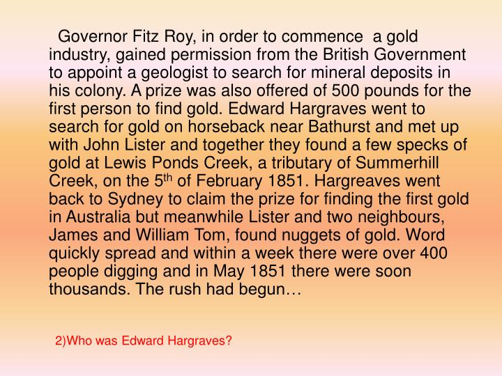 Governor Fitz Roy, in order to commence  a gold industry, gained permission from the British Government to appoint a geologist to search for mineral deposits in his colony. A prize was also offered of 500 pounds for the first person to find gold. Edward Hargraves went to search for gold on horseback near Bathurst and met up with John Lister and together they found a few specks of gold at Lewis Ponds Creek, a tributary of Summerhill Creek, on the 5