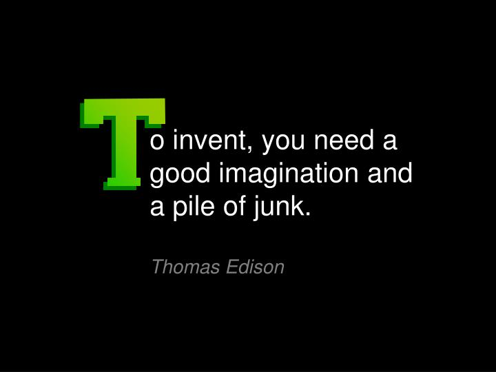 o invent, you need a good imagination and