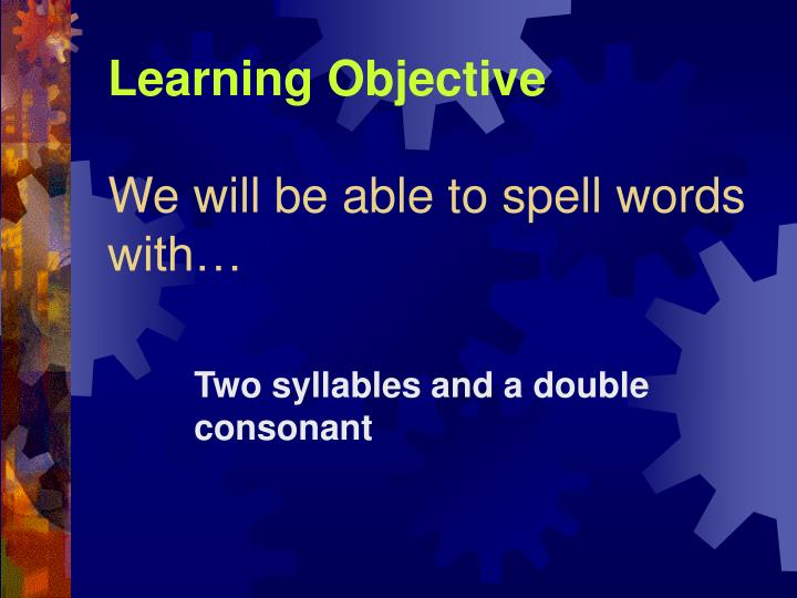 Learning objective we will be able to spell words with