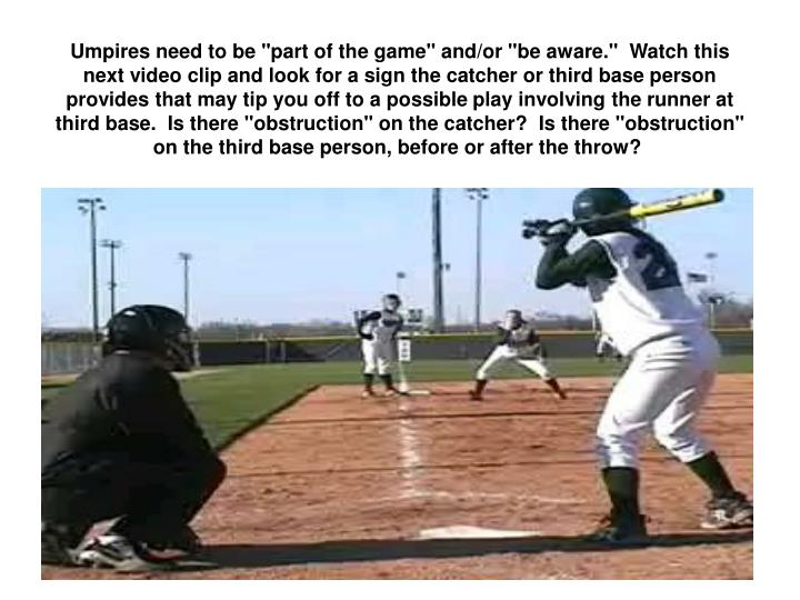 "Umpires need to be ""part of the game"" and/or ""be aware.""  Watch this next video clip and look for a sign the catcher or third base person provides that may tip you off to a possible play involving the runner at third base.  Is there ""obstruction"" on the catcher?  Is there ""obstruction"" on the third base person, before or after the throw?"