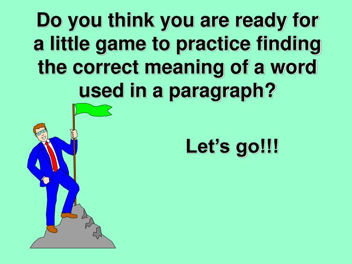 Do you think you are ready for a little game to practice finding the correct meaning of a word used in a paragraph?