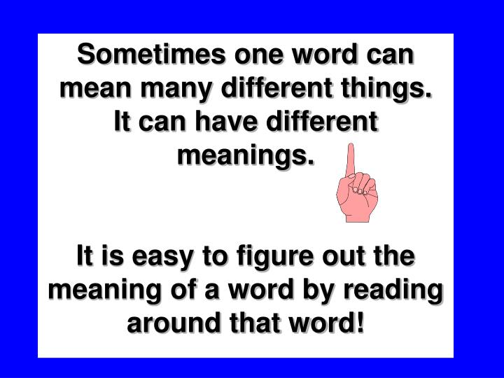 Sometimes one word can mean many different things.  It can have different meanings.