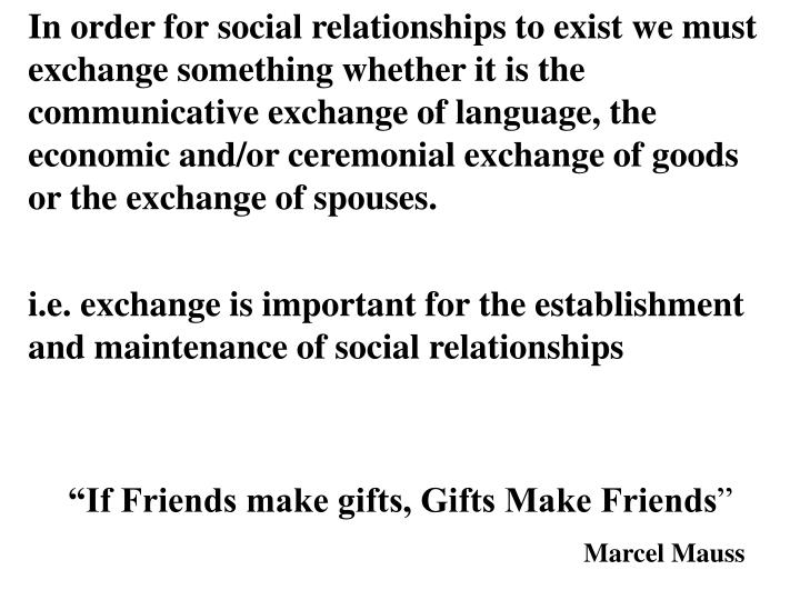 In order for social relationships to exist we must exchange something whether it is the communicative exchange of language, the economic and/or ceremonial exchange of goods or the exchange of spouses.