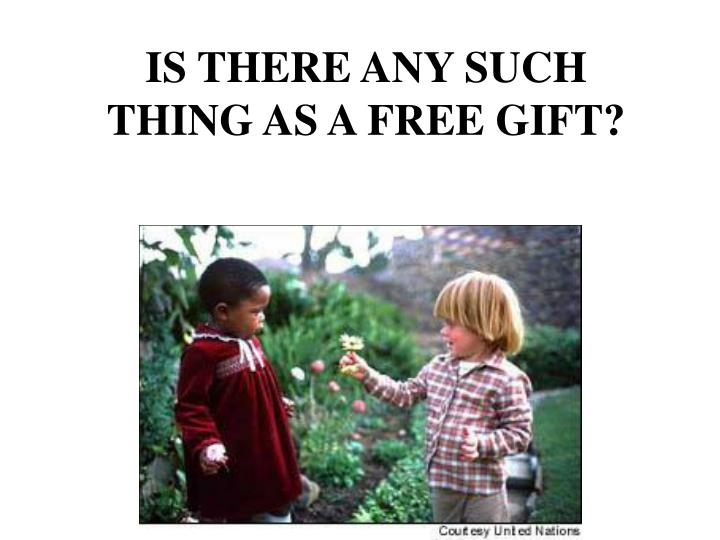 IS THERE ANY SUCH THING AS A FREE GIFT?