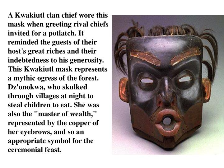 "A Kwakiutl clan chief wore this mask when greeting rival chiefs invited for a potlatch. It reminded the guests of their host's great riches and their indebtedness to his generosity. This Kwakiutl mask represents a mythic ogress of the forest. Dz'onokwa, who skulked through villages at night to steal children to eat. She was also the ""master of wealth,"" represented by the copper of her eyebrows, and so an appropriate symbol for the ceremonial feast."