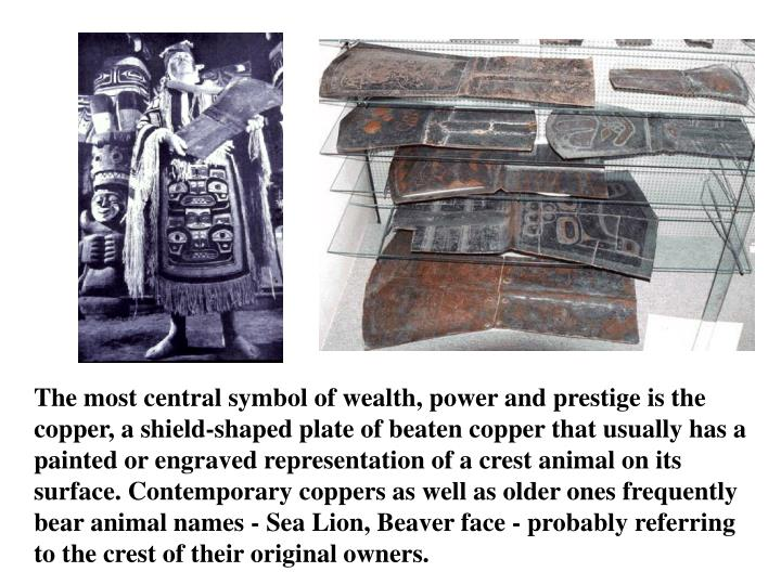 The most central symbol of wealth, power and prestige is the copper, a shield-shaped plate of beaten copper that usually has a painted or engraved representation of a crest animal on its surface. Contemporary coppers as well as older ones frequently bear animal names - Sea Lion, Beaver face - probably referring to the crest of their original owners.