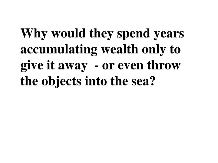 Why would they spend years accumulating wealth only to give it away  - or even throw the objects into the sea?