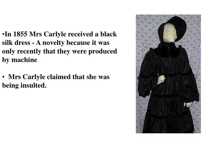 In 1855 Mrs Carlyle received a black silk dress - A novelty because it was only recently that they were produced by machine