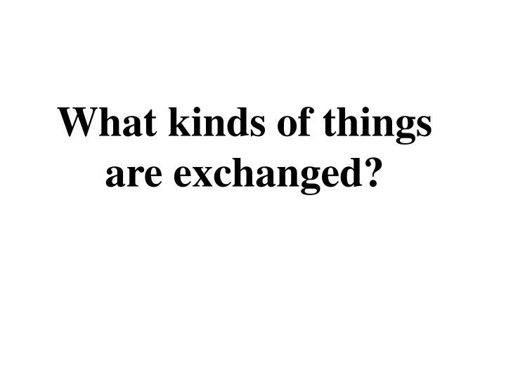 What kinds of things are exchanged?