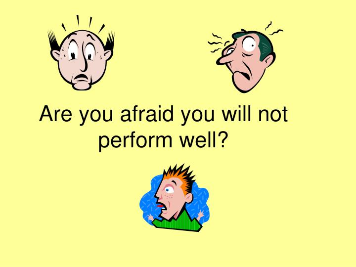 Are you afraid you will not perform well?