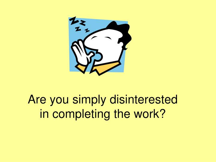 Are you simply disinterested in completing the work?