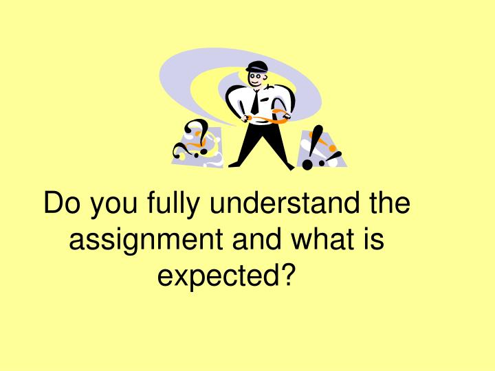 Do you fully understand the assignment and what is expected?