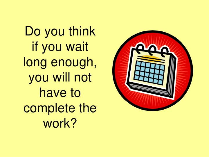 Do you think if you wait long enough, you will not have to complete the work?