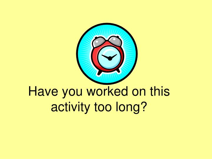Have you worked on this activity too long?