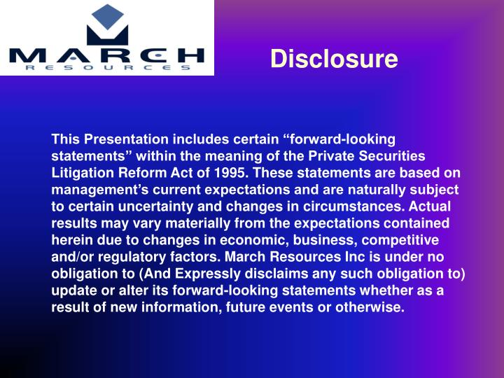 "This Presentation includes certain ""forward-looking statements"" within the meaning of the Private Securities Litigation Reform Act of 1995. These statements are based on management's current expectations and are naturally subject to certain uncertainty and changes in circumstances. Actual results may vary materially from the expectations contained herein due to changes in economic, business, competitive and/or regulatory factors. March Resources Inc is under no obligation to (And Expressly disclaims any such obligation to) update or alter its forward-looking statements whether as a result of new information, future events or otherwise."