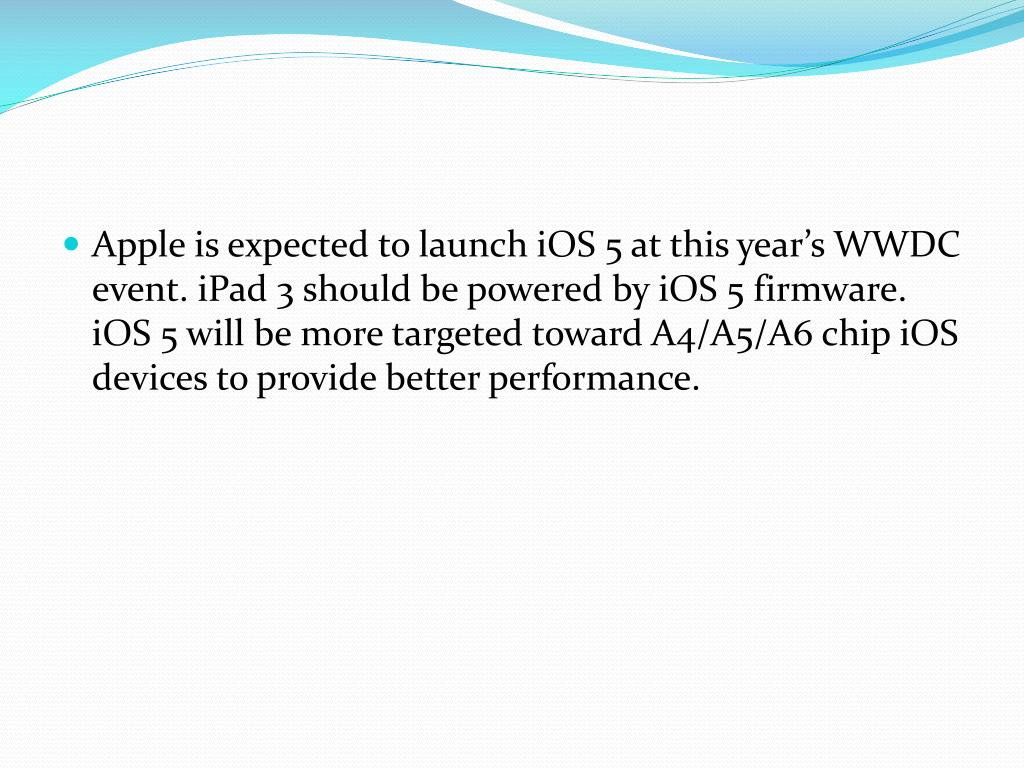 Apple is expected to launch iOS 5 at this year's WWDC event. iPad 3 should be powered by iOS 5 firmware. iOS 5 will be more targeted toward A4/A5/A6 chip iOS devices to provide better performance.