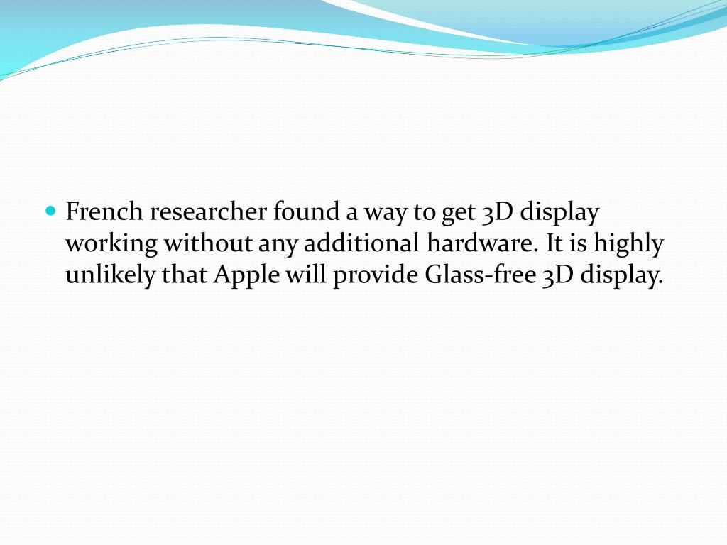 French researcher found a way to get 3D display working without any additional hardware. It is highly unlikely that Apple will provide Glass-free 3D display.