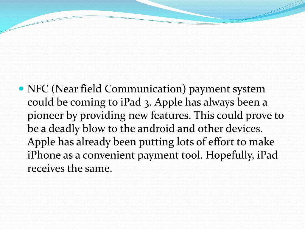 NFC (Near field Communication) payment system could be coming to iPad 3. Apple has always been a pioneer by providing new features. This could prove to be a deadly blow to the android and other devices. Apple has already been putting lots of effort to make iPhone as a convenient payment tool. Hopefully, iPad receives the same.