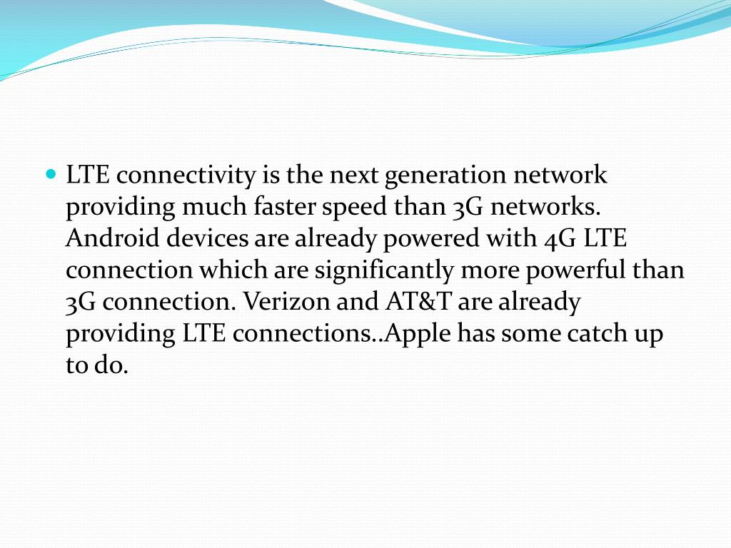 LTE connectivity is the next generation network providing much faster speed than 3G networks. Android devices are already powered with 4G LTE connection which are significantly more powerful than 3G connection. Verizon and AT&T are already providing LTE connections..Apple has some catch up to do.